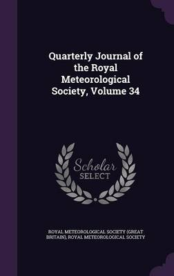 Quarterly Journal of the Royal Meteorological Society, Volume 34 by Royal Meteorological Society (Great Brit, Royal Meteorological Society