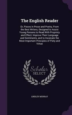 The English Reader Or, Pieces in Prose and Poetry, from the Best Writers; Designed to Assist Young Persons to Read with Propriety and Effect; Improve Their Language and Sentiments, and to Inculcate th by Lindley Murray