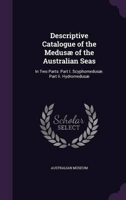 Descriptive Catalogue of the Medusae of the Australian Seas In Two Parts: Part I. Scyphomedusae. Part II. Hydromedusae by Australian Museum