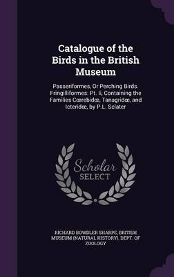Catalogue of the Birds in the British Museum Passeriformes, or Perching Birds. Fringilliformes: PT. II, Containing the Families C Rebid, Tanagrid, and Icterid, by P.L. Sclater by Richard Bowdler Sharpe, British Museum (Natural History) Dept