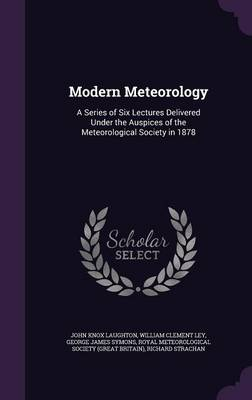 Modern Meteorology A Series of Six Lectures Delivered Under the Auspices of the Meteorological Society in 1878 by John Knox Laughton, William Clement Ley, George James Symons