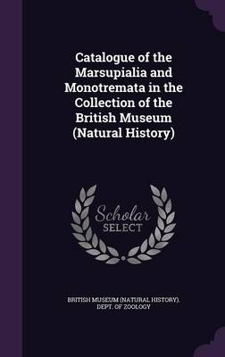 Catalogue of the Marsupialia and Monotremata in the Collection of the British Museum (Natural History) by British Museum (Natural History) Dept