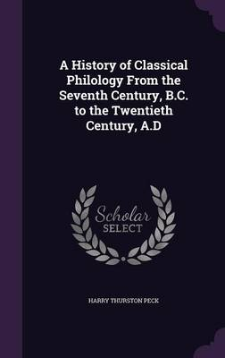 A History of Classical Philology from the Seventh Century, B.C. to the Twentieth Century, A.D by Harry Thurston Peck