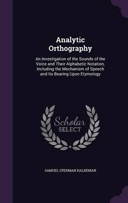 Analytic Orthography An Investigation of the Sounds of the Voice and Their Alphabetic Notation, Including the Mechanism of Speech and Its Bearing Upon Etymology by Samuel Stehman Haldeman