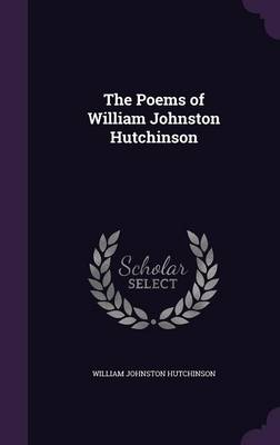 The Poems of William Johnston Hutchinson by William Johnston Hutchinson