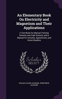 An Elementary Book on Electricity and Magnetism and Their Applications A Text-Book for Manual Training Schools and High Schools, and a Manual for Artisans, Apprentices, and Home Readers by Dugald Caleb Jackson, John Price Jackson