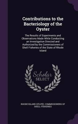 Contributions to the Bacteriology of the Oyster The Results of Experiments and Observations Made While Conducting an Investigation Directed and Authorized by the Commissioners of Shell Fisheries of th by Rhode Island (State) Commissioners of S