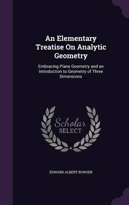 An Elementary Treatise on Analytic Geometry Embracing Plane Geometry and an Introduction to Geometry of Three Dimensions by Edward Albert Bowser