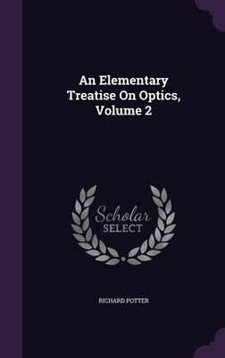 An Elementary Treatise on Optics, Volume 2 by Richard Potter