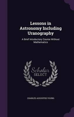 Lessons in Astronomy Including Uranography A Brief Intoductory Course Without Mathematics by Charles Augustus Young