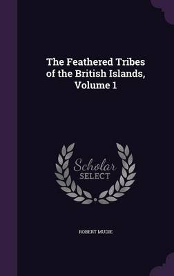 The Feathered Tribes of the British Islands, Volume 1 by Robert Mudie
