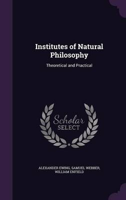 Institutes of Natural Philosophy Theoretical and Practical by Alexander Ewing, Samuel Webber, William Enfield