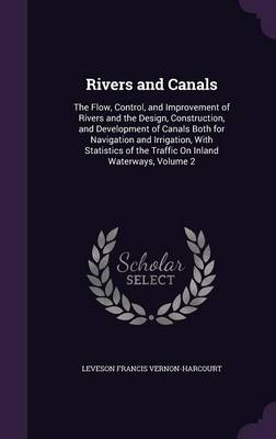 Rivers and Canals The Flow, Control, and Improvement of Rivers and the Design, Construction, and Development of Canals Both for Navigation and Irrigation, with Statistics of the Traffic on Inland Wate by Leveson Francis Vernon-Harcourt