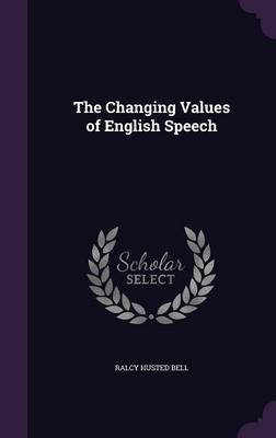 The Changing Values of English Speech by Ralcy Husted Bell