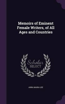 Memoirs of Eminent Female Writers, of All Ages and Countries by Anna Maria Lee