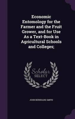 Economic Entomology for the Farmer and the Fruit Grower, and for Use as a Text-Book in Agricultural Schools and Colleges; by John Bernhard Smith