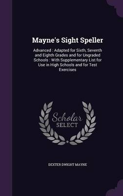 Mayne's Sight Speller Advanced: Adapted for Sixth, Seventh and Eighth Grades and for Ungraded Schools: With Supplementary List for Use in High Schools and for Test Exercises by Dexter Dwight Mayne