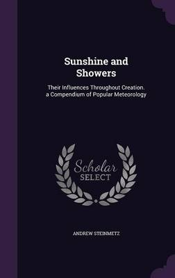 Sunshine and Showers Their Influences Throughout Creation. a Compendium of Popular Meteorology by Andrew Steinmetz