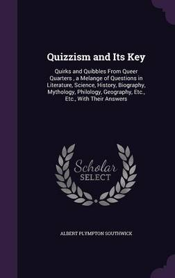 Quizzism and Its Key Quirks and Quibbles from Queer Quarters, a Melange of Questions in Literature, Science, History, Biography, Mythology, Philology, Geography, Etc., Etc., with Their Answers by Albert Plympton Southwick