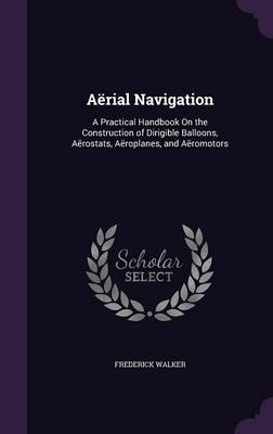 Aerial Navigation A Practical Handbook on the Construction of Dirigible Balloons, Aerostats, Aeroplanes, and Aeromotors by Frederick Walker