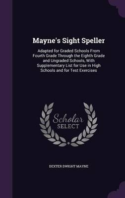 Mayne's Sight Speller Adapted for Graded Schools from Fourth Grade Through the Eighth Grade and Ungraded Schools, with Supplementary List for Use in High Schools and for Test Exercises by Dexter Dwight Mayne