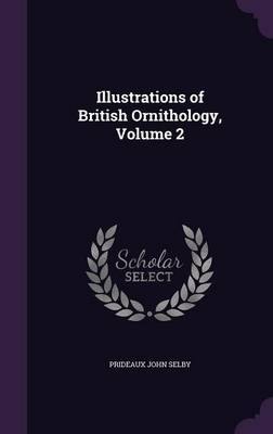 Illustrations of British Ornithology, Volume 2 by Prideaux John Selby