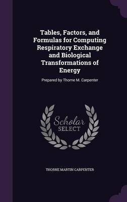 Tables, Factors, and Formulas for Computing Respiratory Exchange and Biological Transformations of Energy Prepared by Thorne M. Carpenter by Thorne Martin Carpenter