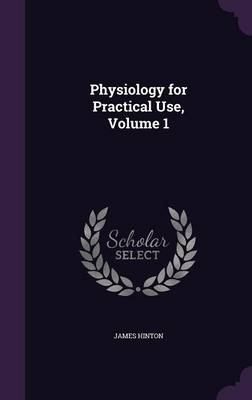 Physiology for Practical Use, Volume 1 by Professor Emeritus Department of History James (Professor Emeritus, University of Warwick University of Warwick Profess Hinton
