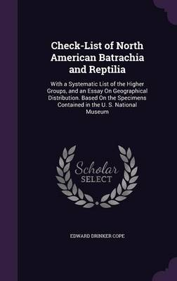 Check-List of North American Batrachia and Reptilia With a Systematic List of the Higher Groups, and an Essay on Geographical Distribution. Based on the Specimens Contained in the U. S. National Museu by Edward Drinker Cope
