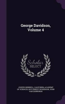 George Davidson, Volume 4 by Joseph Grinnell, California Academy of Sciences, Roy Ernest Dickerson