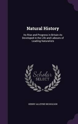 Natural History Its Rise and Progress in Britain as Developed in the Life and Labours of Leading Naturalists by Henry Alleyne Nicholson