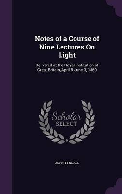 Notes of a Course of Nine Lectures on Light Delivered at the Royal Institution of Great Britain, April 8-June 3, 1869 by John Tyndall