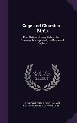 Cage and Chamber-Birds Their Natural History, Habits, Food, Diseases, Management, and Modes of Capture by Henry Gardiner Adams, Johann Matthaus Bechstein, Robert Sweet