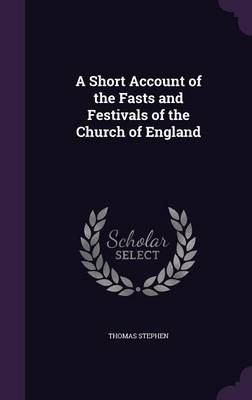 A Short Account of the Fasts and Festivals of the Church of England by Thomas Stephen