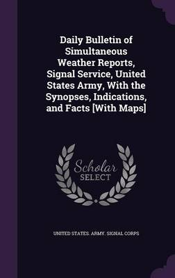 Daily Bulletin of Simultaneous Weather Reports, Signal Service, United States Army, with the Synopses, Indications, and Facts [With Maps] by United States Army Signal Corps