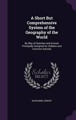 A Short But Comprehensive System of the Geography of the World By Way of Question and Answer Principally Designed for Children and Common Schools by Nathaniel Dwight