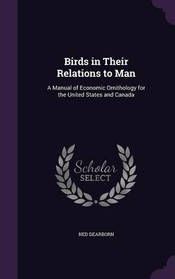 Birds in Their Relations to Man A Manual of Economic Ornithology for the United States and Canada by Ned Dearborn