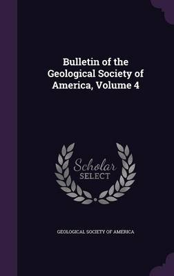 Bulletin of the Geological Society of America, Volume 4 by Geological Society of America
