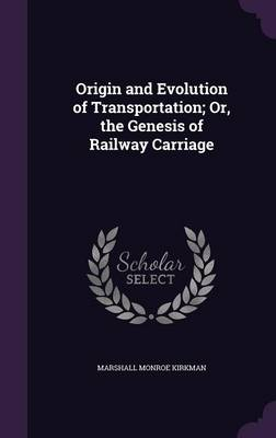 Origin and Evolution of Transportation; Or, the Genesis of Railway Carriage by Marshall Monroe Kirkman