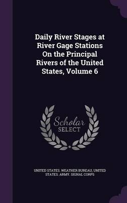 Daily River Stages at River Gage Stations on the Principal Rivers of the United States, Volume 6 by United States Weather Bureau, United States Army Signal Corps