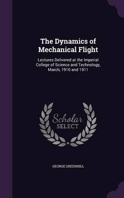 The Dynamics of Mechanical Flight Lectures Delivered at the Imperial College of Science and Technology, March, 1910 and 1911 by George, Sir Greenhill