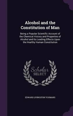 Alcohol and the Constitution of Man Being a Popular Scientific Account of the Chemical History and Properties of Alcohol and Its Leading Effects Upon the Healthy Human Constitution by Edward Livingston Youmans