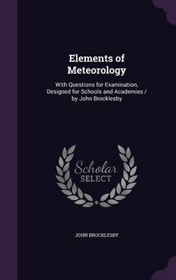 Elements of Meteorology With Questions for Examination, Designed for Schools and Academies / By John Brocklesby by John Brocklesby