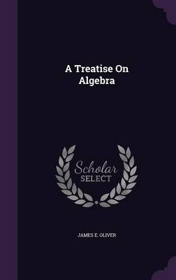 A Treatise on Algebra by James E Oliver