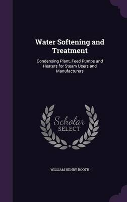 Water Softening and Treatment Condensing Plant, Feed Pumps and Heaters for Steam Users and Manufacturers by William Henry Booth