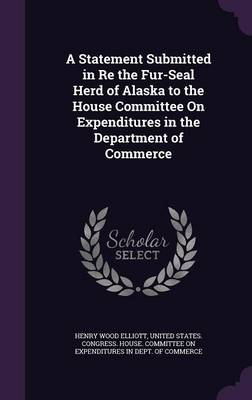 A Statement Submitted in Re the Fur-Seal Herd of Alaska to the House Committee on Expenditures in the Department of Commerce by Henry Wood Elliott, United States Congress House Committe