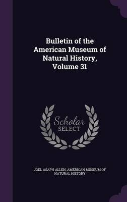 Bulletin of the American Museum of Natural History, Volume 31 by Joel Asaph Allen, American Museum of Natural History