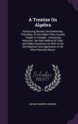 A Treatise on Algebra Embracing, Besides the Elementary Principles, All the Higher Parts Usually Taught in Colleges: Containing Moreover, the New Method of Cubic and Higher Equations as Well as the De by George Roberts Perkins