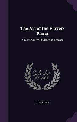 The Art of the Player-Piano A Text-Book for Student and Teacher by Sydney Grew