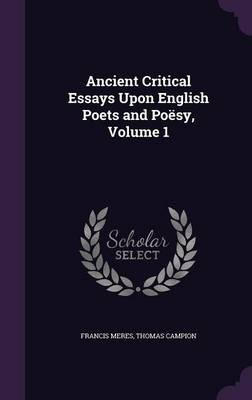 Ancient Critical Essays Upon English Poets and Poesy, Volume 1 by Francis Meres, Thomas Campion